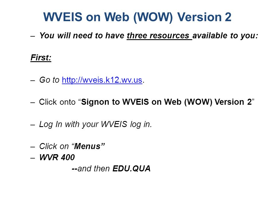 WVEIS on Web (WOW) Version 2 –You will need to have three resources available to you: First: –Go to http://wveis.k12.wv.us.http://wveis.k12.wv.us –Cli