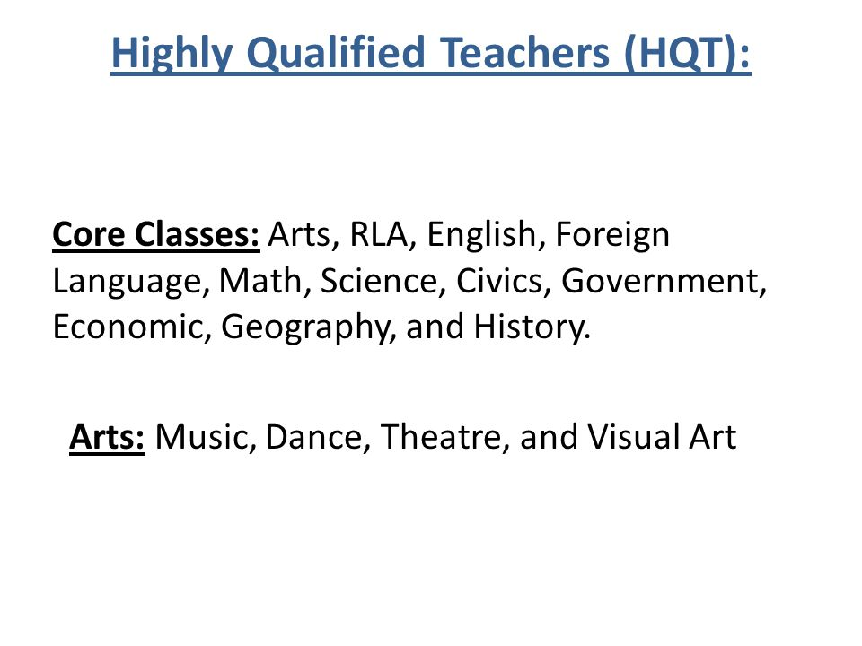 Highly Qualified Teachers (HQT): Core Classes: Arts, RLA, English, Foreign Language, Math, Science, Civics, Government, Economic, Geography, and History.