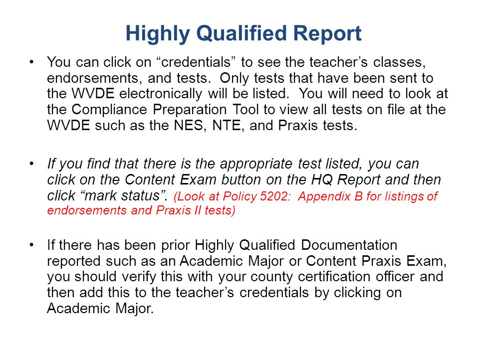 "Highly Qualified Report You can click on ""credentials"" to see the teacher's classes, endorsements, and tests. Only tests that have been sent to the WV"