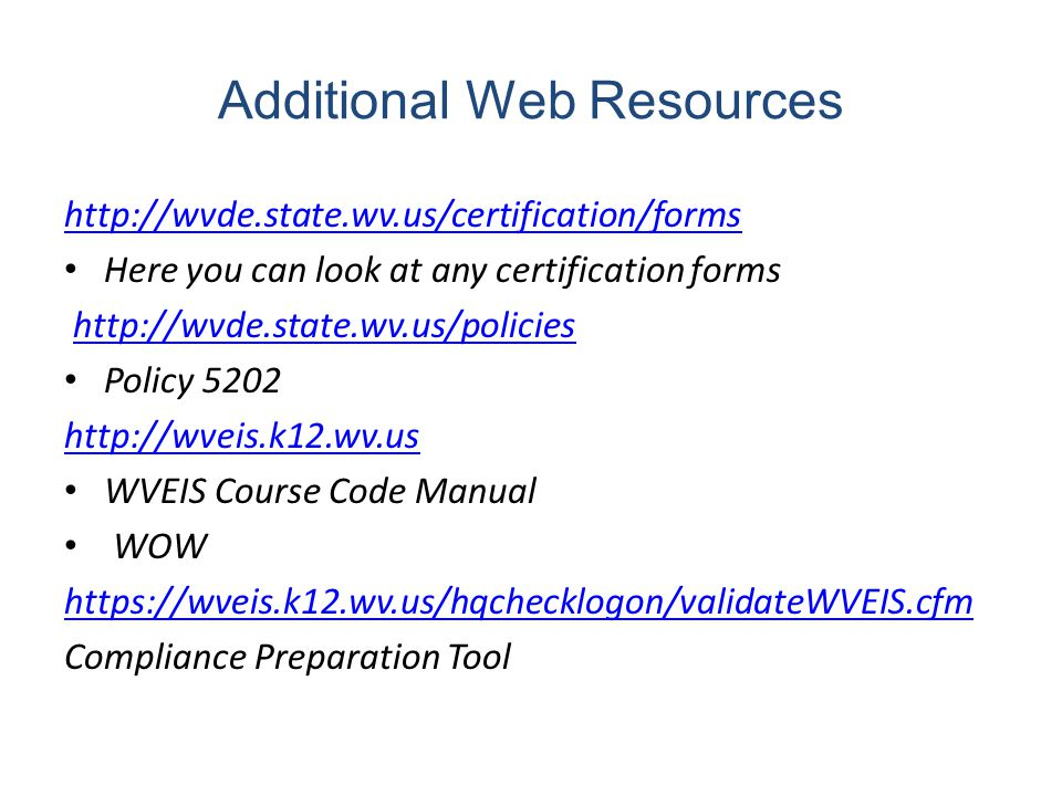 Additional Web Resources http://wvde.state.wv.us/certification/forms Here you can look at any certification forms http://wvde.state.wv.us/policies Policy 5202 http://wveis.k12.wv.us WVEIS Course Code Manual WOW https://wveis.k12.wv.us/hqchecklogon/validateWVEIS.cfm Compliance Preparation Tool