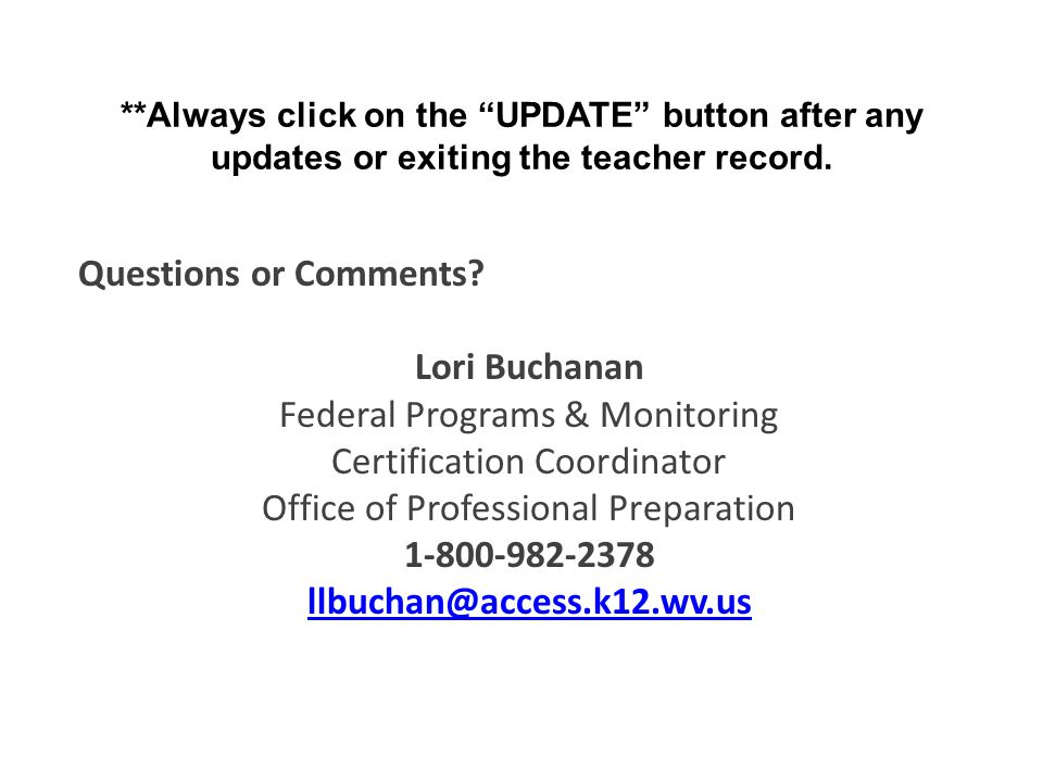 "**Always click on the ""UPDATE"" button after any updates or exiting the teacher record. Questions or Comments? Lori Buchanan Federal Programs & Monitor"