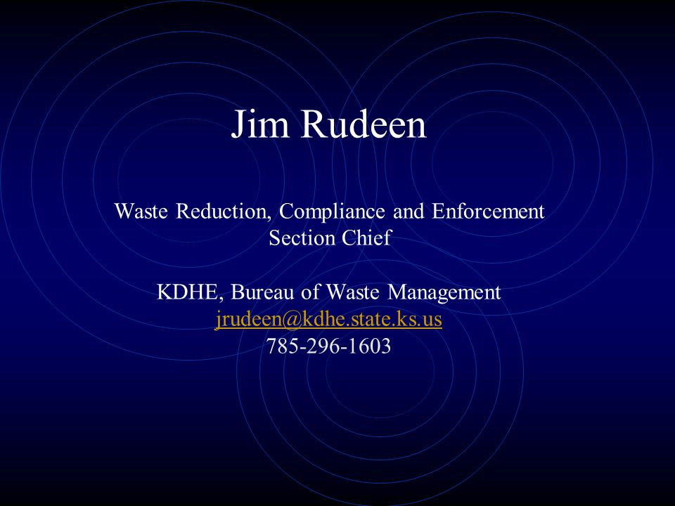 Jim Rudeen Waste Reduction, Compliance and Enforcement Section Chief KDHE, Bureau of Waste Management jrudeen@kdhe.state.ks.us 785-296-1603 jrudeen@kd