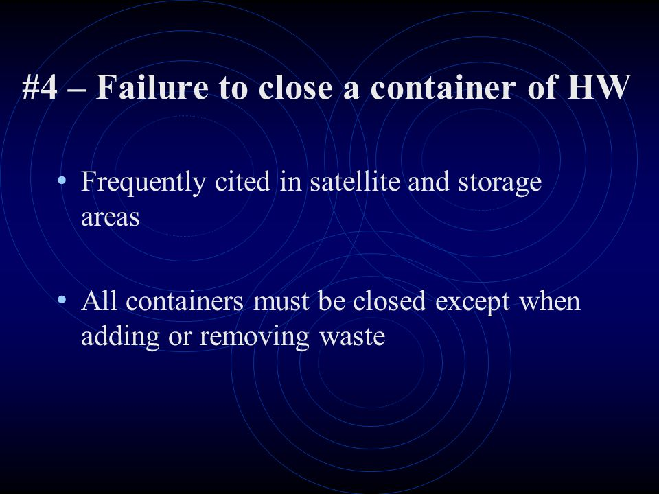 #4 – Failure to close a container of HW Frequently cited in satellite and storage areas All containers must be closed except when adding or removing waste