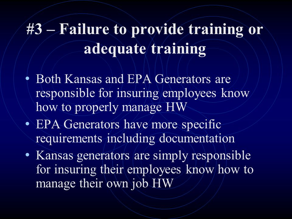 #3 – Failure to provide training or adequate training Both Kansas and EPA Generators are responsible for insuring employees know how to properly manage HW EPA Generators have more specific requirements including documentation Kansas generators are simply responsible for insuring their employees know how to manage their own job HW