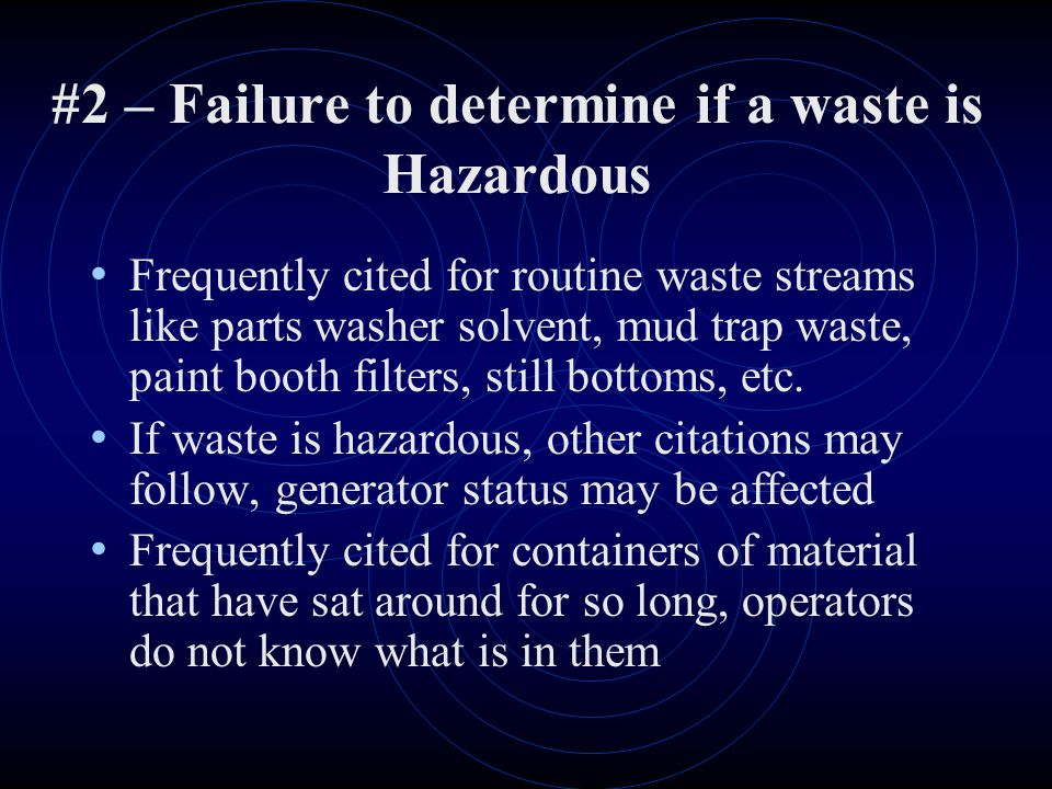 #2 – Failure to determine if a waste is Hazardous Frequently cited for routine waste streams like parts washer solvent, mud trap waste, paint booth filters, still bottoms, etc.