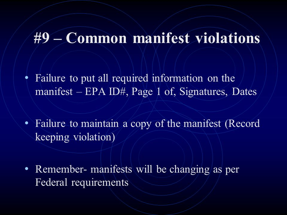 #9 – Common manifest violations Failure to put all required information on the manifest – EPA ID#, Page 1 of, Signatures, Dates Failure to maintain a copy of the manifest (Record keeping violation) Remember- manifests will be changing as per Federal requirements