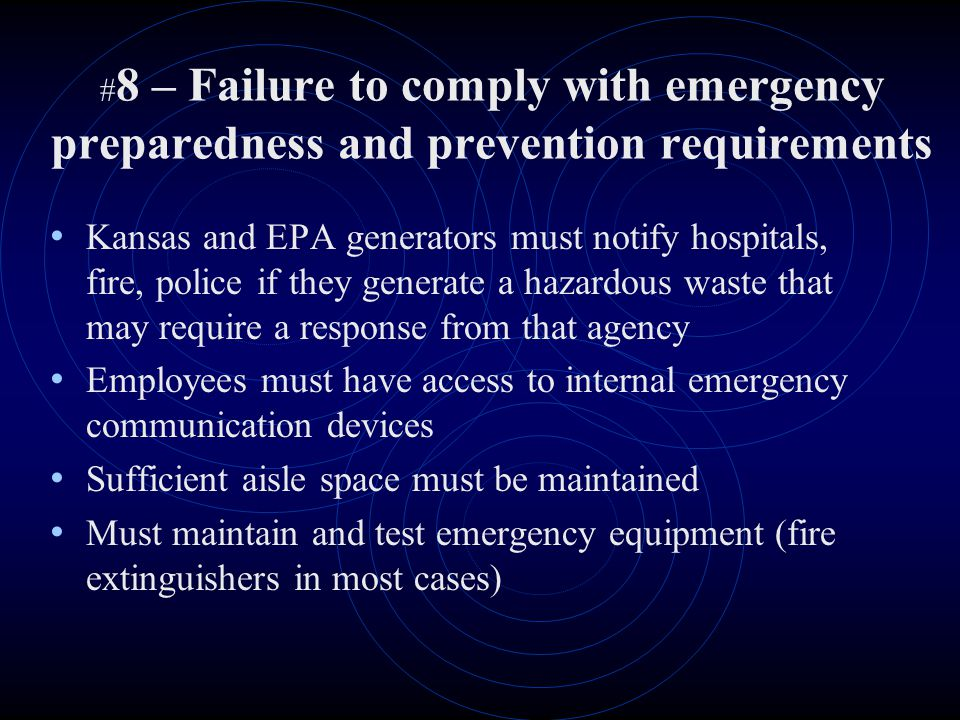 # 8 – Failure to comply with emergency preparedness and prevention requirements Kansas and EPA generators must notify hospitals, fire, police if they generate a hazardous waste that may require a response from that agency Employees must have access to internal emergency communication devices Sufficient aisle space must be maintained Must maintain and test emergency equipment (fire extinguishers in most cases)