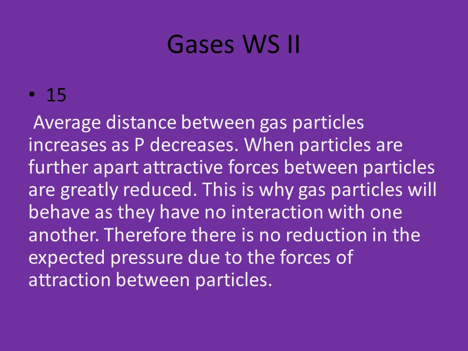 Gases WS II 15 Average distance between gas particles increases as P decreases.