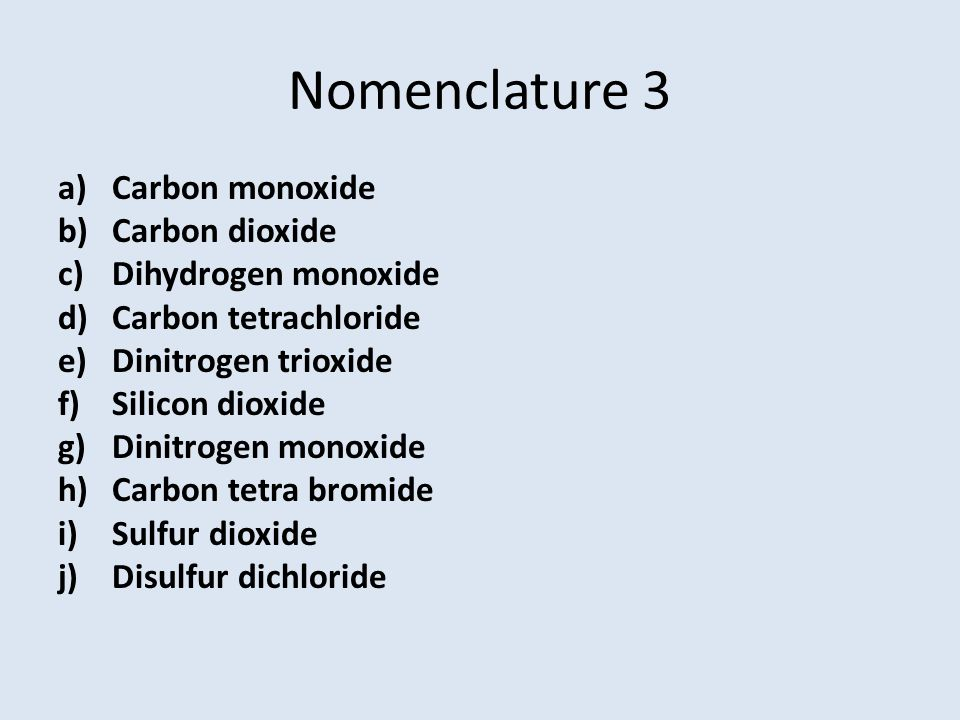 Nomenclature 3 a)Carbon monoxide b)Carbon dioxide c)Dihydrogen monoxide d)Carbon tetrachloride e)Dinitrogen trioxide f)Silicon dioxide g)Dinitrogen mo