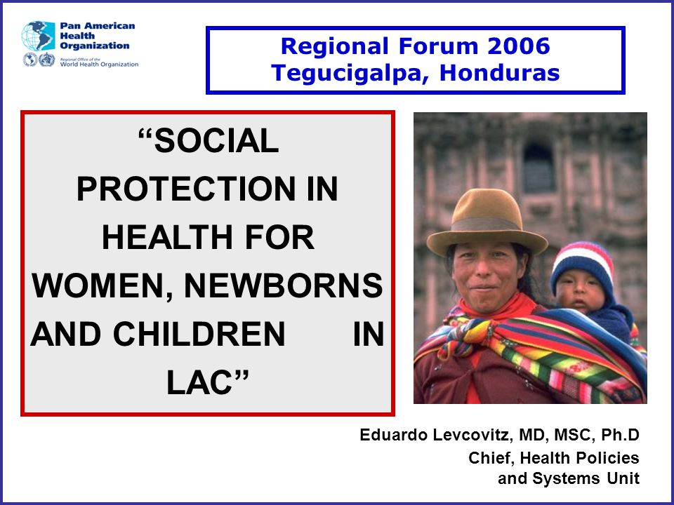 "Eduardo Levcovitz, MD, MSC, Ph.D Chief, Health Policies and Systems Unit ""SOCIAL PROTECTION IN HEALTH FOR WOMEN, NEWBORNS AND CHILDREN IN LAC"" Regiona"