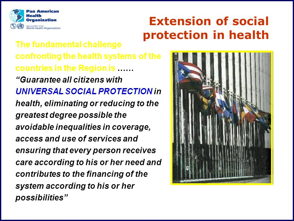 "The fundamental challenge confronting the health systems of the countries in the Region is …… ""Guarantee all citizens with UNIVERSAL SOCIAL PROTECTION"