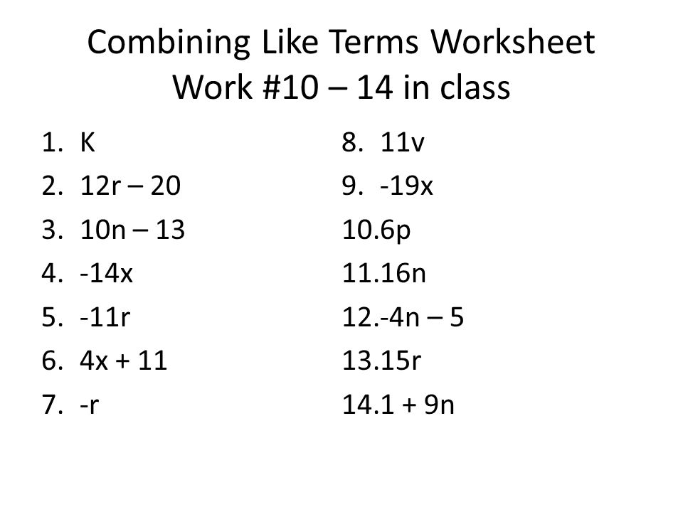 Combining Like Terms Worksheet Work #10 – 14 in class 1.K 2.12r – 20 3.10n – 13 4.-14x 5.-11r 6.4x + 11 7.-r 8.11v 9.-19x 10.6p 11.16n 12.-4n – 5 13.15r 14.1 + 9n