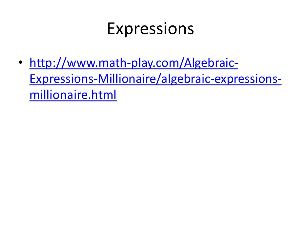 Expressions http://www.math-play.com/Algebraic- Expressions-Millionaire/algebraic-expressions- millionaire.html http://www.math-play.com/Algebraic- Expressions-Millionaire/algebraic-expressions- millionaire.html