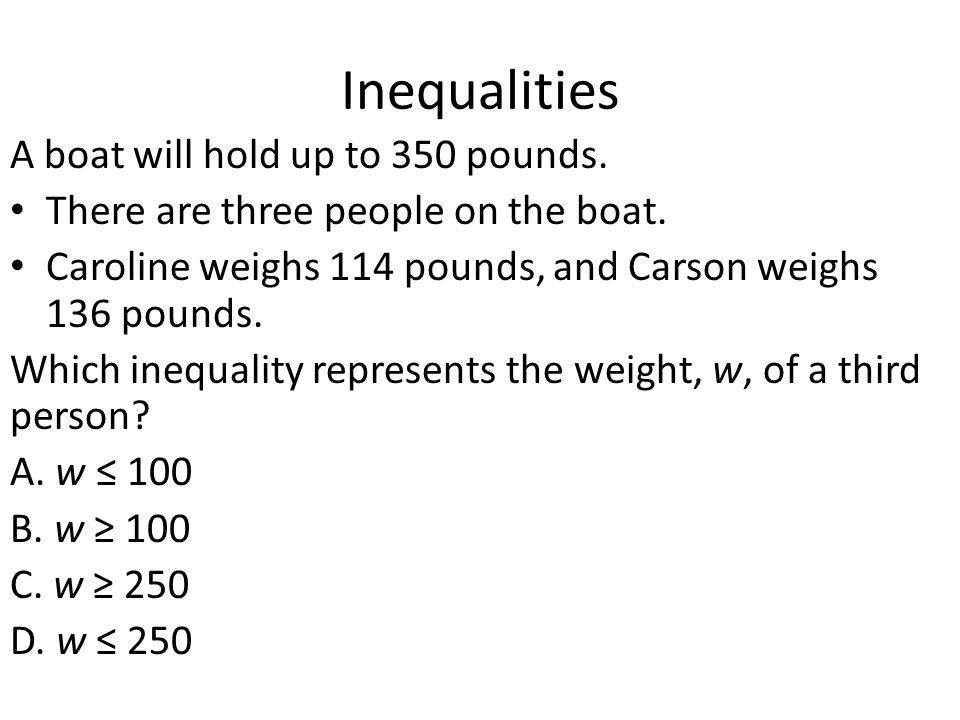 Inequalities A boat will hold up to 350 pounds. There are three people on the boat. Caroline weighs 114 pounds, and Carson weighs 136 pounds. Which in