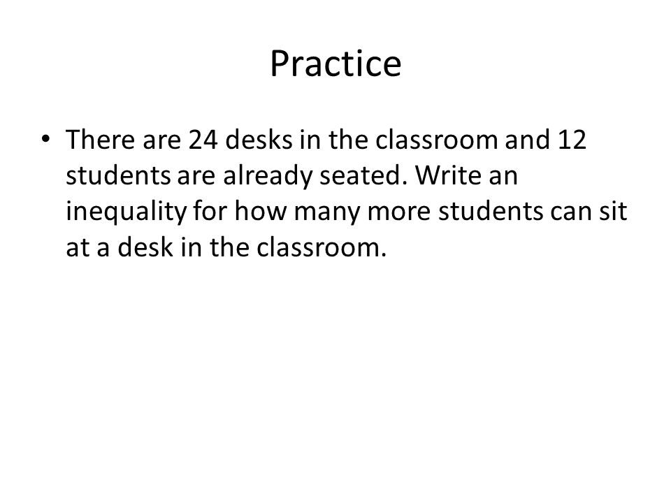Practice There are 24 desks in the classroom and 12 students are already seated. Write an inequality for how many more students can sit at a desk in t