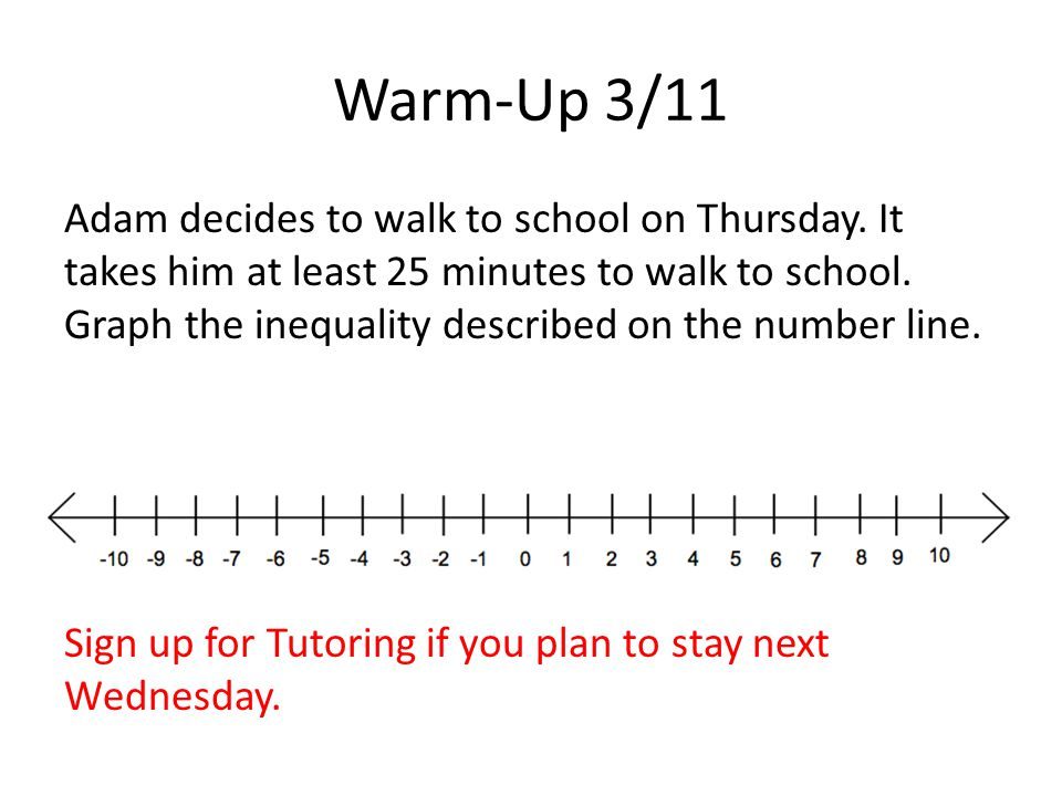 Warm-Up 3/11 Adam decides to walk to school on Thursday. It takes him at least 25 minutes to walk to school. Graph the inequality described on the num