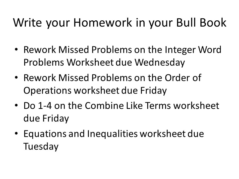 Write your Homework in your Bull Book Rework Missed Problems on the Integer Word Problems Worksheet due Wednesday Rework Missed Problems on the Order