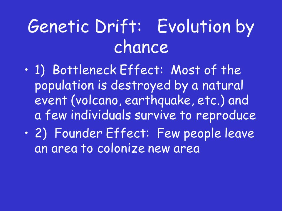 Genetic Drift: Evolution by chance 1) Bottleneck Effect: Most of the population is destroyed by a natural event (volcano, earthquake, etc.) and a few individuals survive to reproduce 2) Founder Effect: Few people leave an area to colonize new area