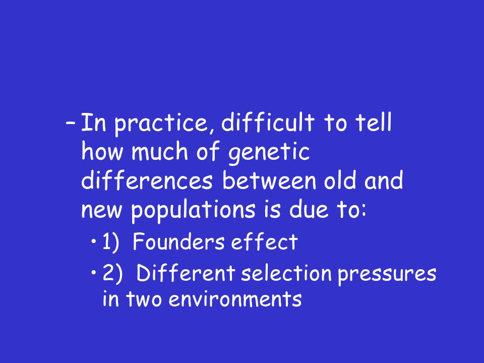 –In practice, difficult to tell how much of genetic differences between old and new populations is due to: 1) Founders effect 2) Different selection pressures in two environments