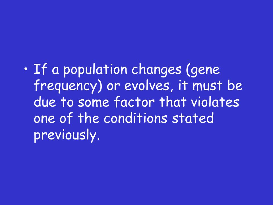 If a population changes (gene frequency) or evolves, it must be due to some factor that violates one of the conditions stated previously.