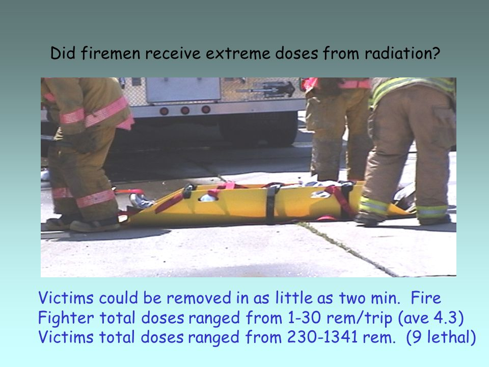 Did firemen receive extreme doses from radiation. Victims could be removed in as little as two min.