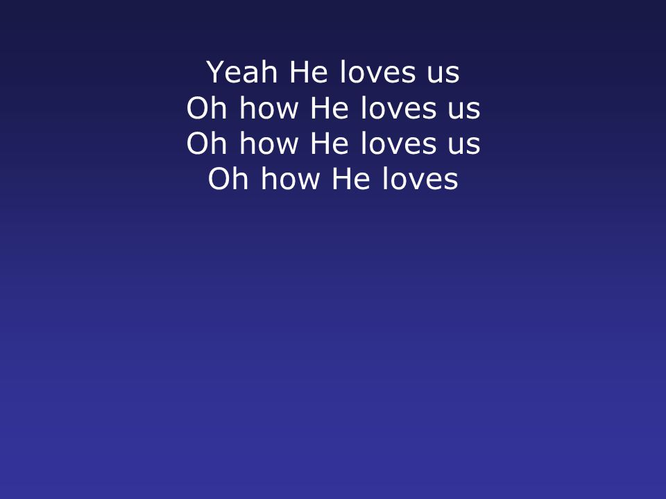 Yeah He loves us Oh how He loves us Oh how He loves us Oh how He loves