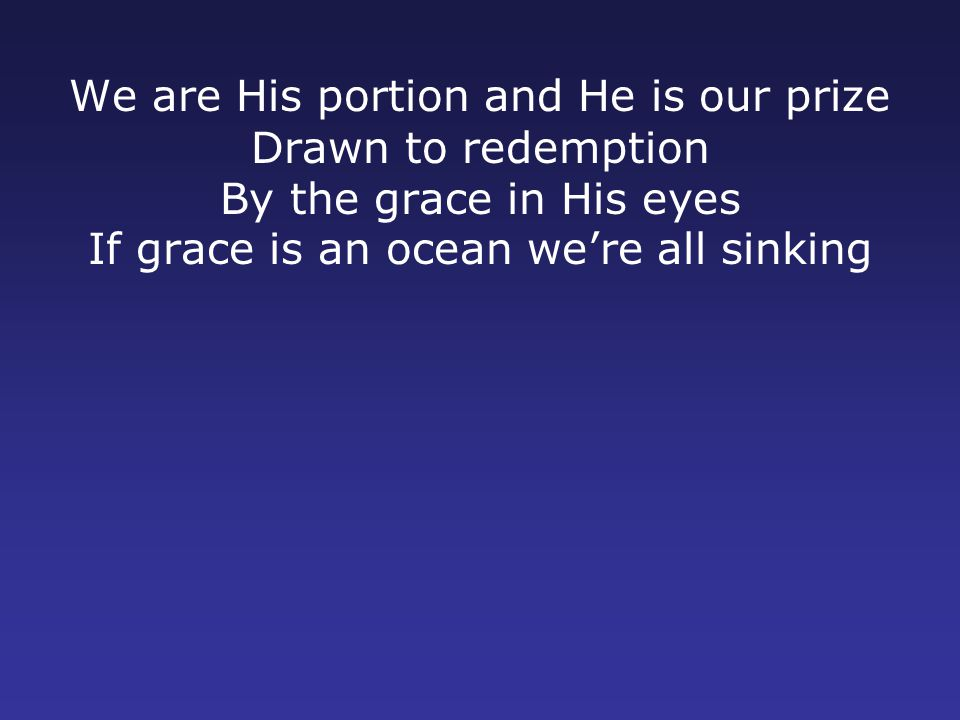 We are His portion and He is our prize Drawn to redemption By the grace in His eyes If grace is an ocean we're all sinking