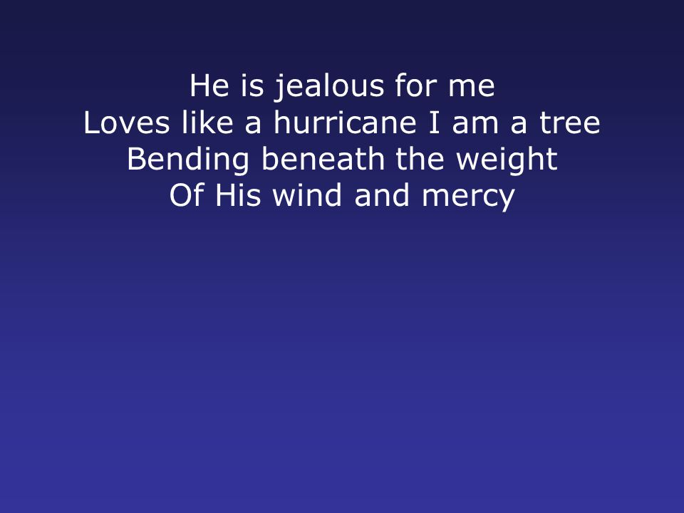 He is jealous for me Loves like a hurricane I am a tree Bending beneath the weight Of His wind and mercy