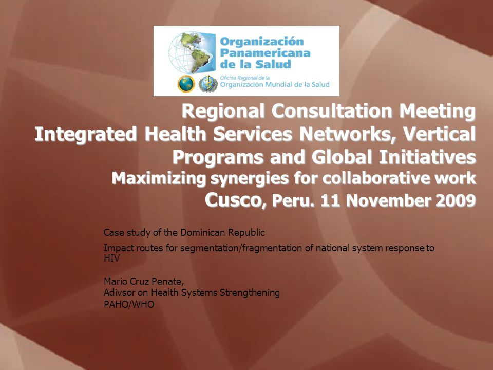 Regional Consultation Meeting Integrated Health Services Networks, Vertical Programs and Global Initiatives Maximizing synergies for collaborative work Cusco, Peru.