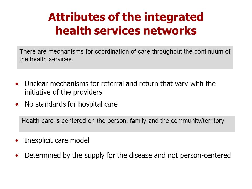 Attributes of the integrated health services networks Unclear mechanisms for referral and return that vary with the initiative of the providers No standards for hospital care Inexplicit care model Determined by the supply for the disease and not person-centered There are mechanisms for coordination of care throughout the continuum of the health services.