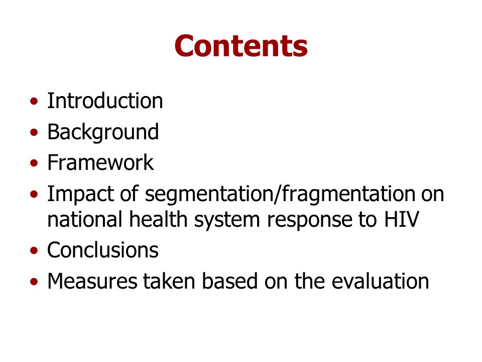 Contents Introduction Background Framework Impact of segmentation/fragmentation on national health system response to HIV Conclusions Measures taken based on the evaluation