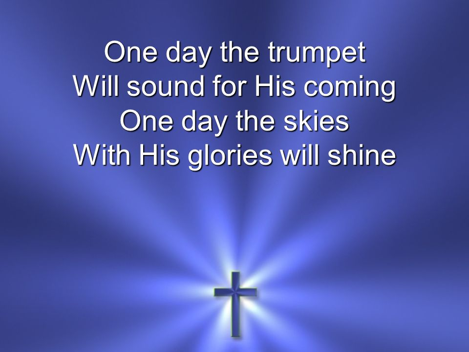 One day the trumpet Will sound for His coming One day the skies With His glories will shine