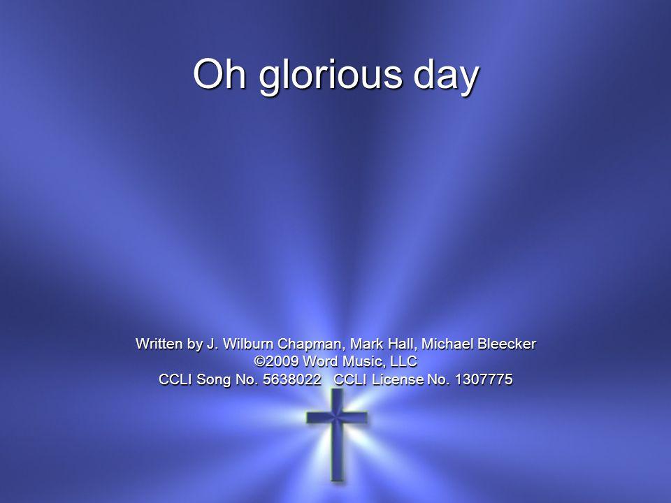 Oh glorious day Written by J. Wilburn Chapman, Mark Hall, Michael Bleecker ©2009 Word Music, LLC CCLI Song No. 5638022 CCLI License No. 1307775