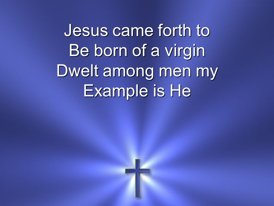 Jesus came forth to Be born of a virgin Dwelt among men my Example is He