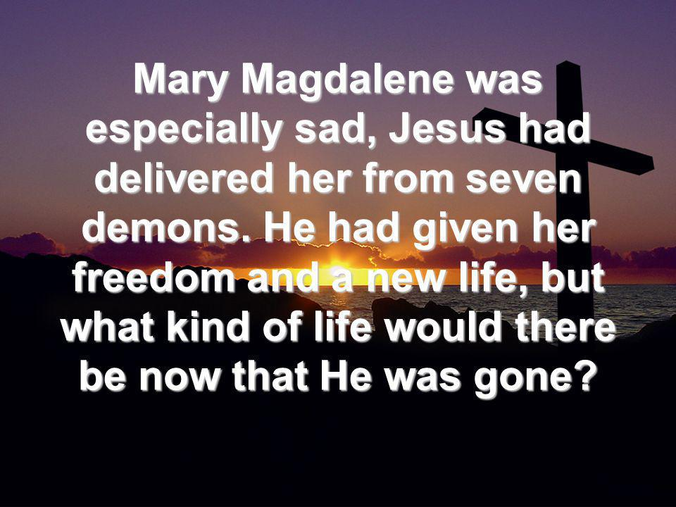 Mary Magdalene was especially sad, Jesus had delivered her from seven demons.