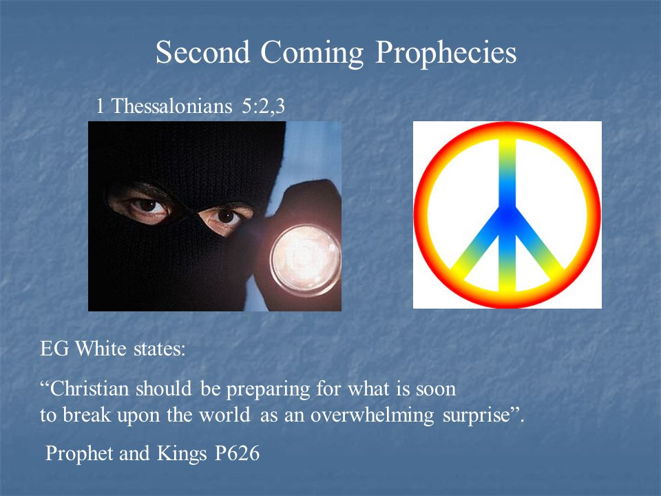 1 Thessalonians 5:2,3 Second Coming Prophecies Prophet and Kings P626 EG White states: Christian should be preparing for what is soon to break upon the world as an overwhelming surprise .