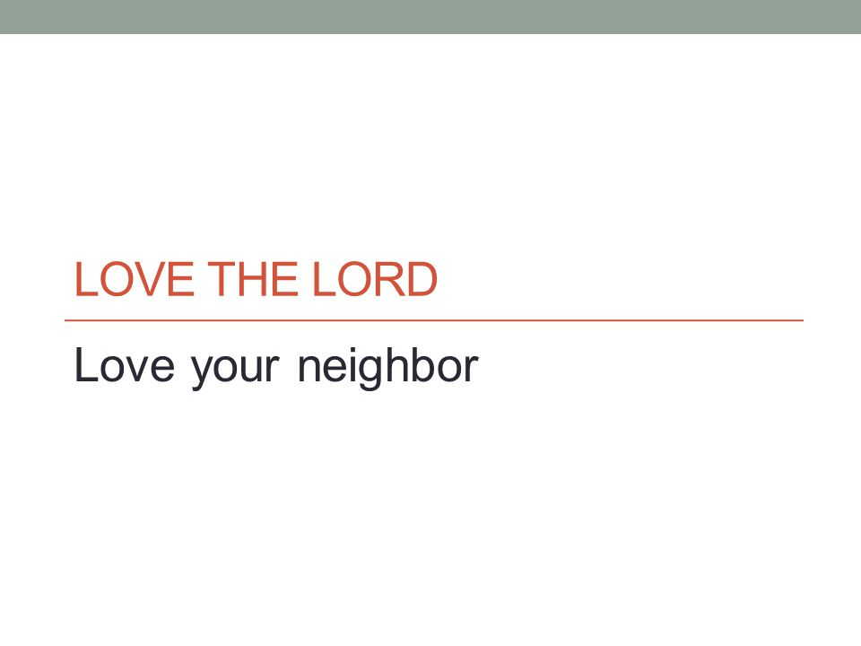 LOVE THE LORD Love your neighbor