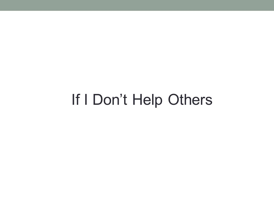 If I Don't Help Others