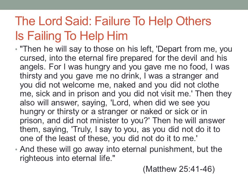 The Lord Said: Failure To Help Others Is Failing To Help Him Then he will say to those on his left, Depart from me, you cursed, into the eternal fire prepared for the devil and his angels.