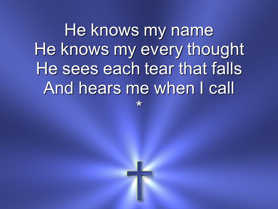 He knows my name He knows my every thought He sees each tear that falls And hears me when I call **