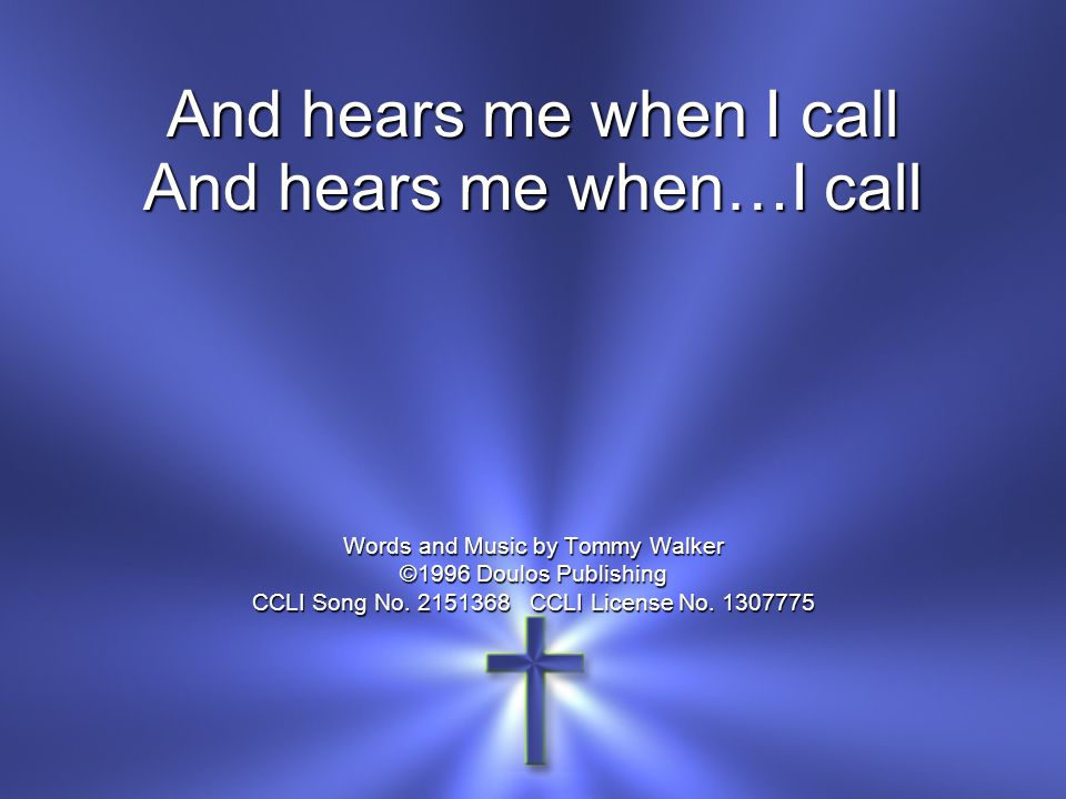 And hears me when…I call Words and Music by Tommy Walker ©1996 Doulos Publishing CCLI Song No. 2151368 CCLI License No. 1307775
