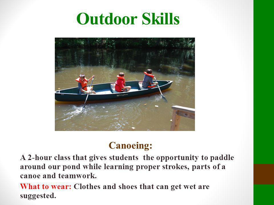 Outdoor Skills Canoeing: A 2-hour class that gives students the opportunity to paddle around our pond while learning proper strokes, parts of a canoe
