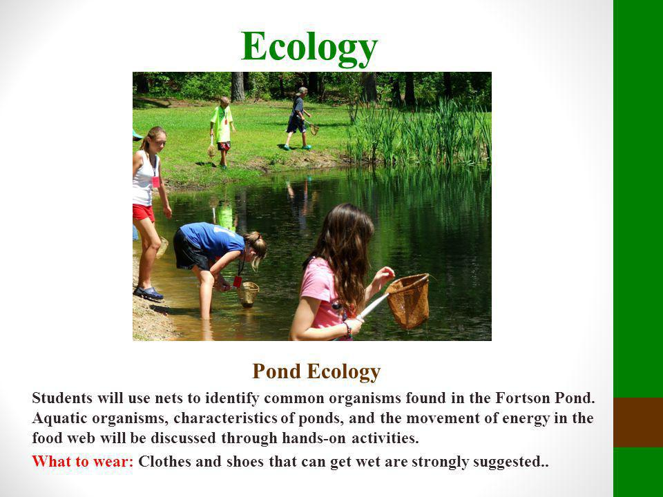 Ecology Pond Ecology Students will use nets to identify common organisms found in the Fortson Pond. Aquatic organisms, characteristics of ponds, and t