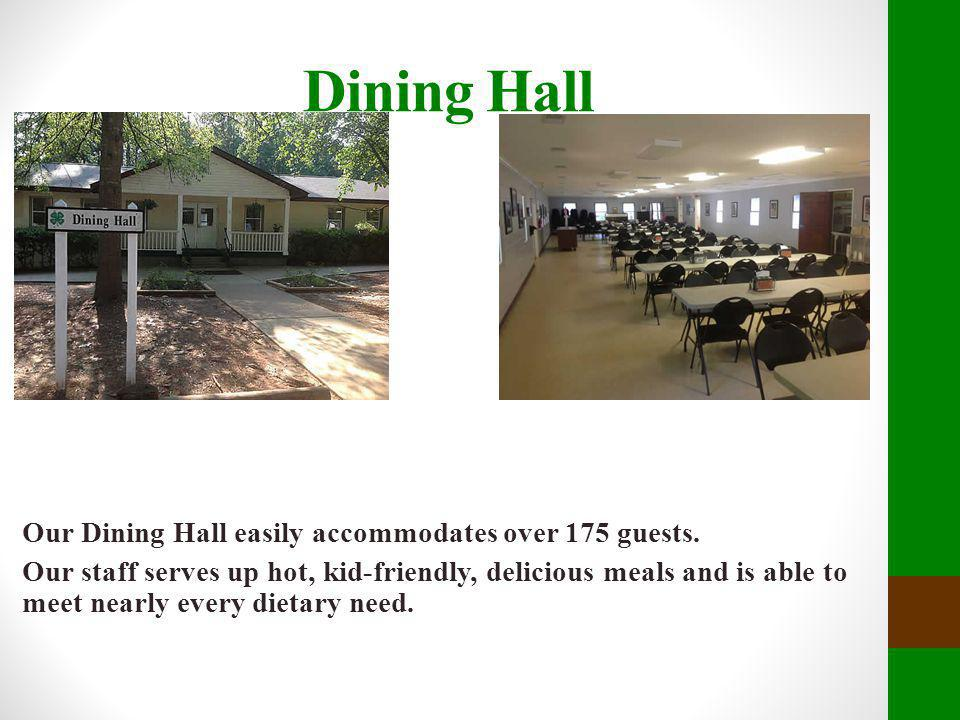 Dining Hall Our Dining Hall easily accommodates over 175 guests. Our staff serves up hot, kid-friendly, delicious meals and is able to meet nearly eve