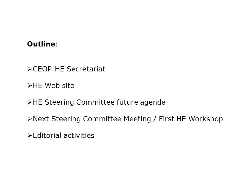 Outline:  CEOP-HE Secretariat  HE Web site  HE Steering Committee future agenda  Next Steering Committee Meeting / First HE Workshop  Editorial activities
