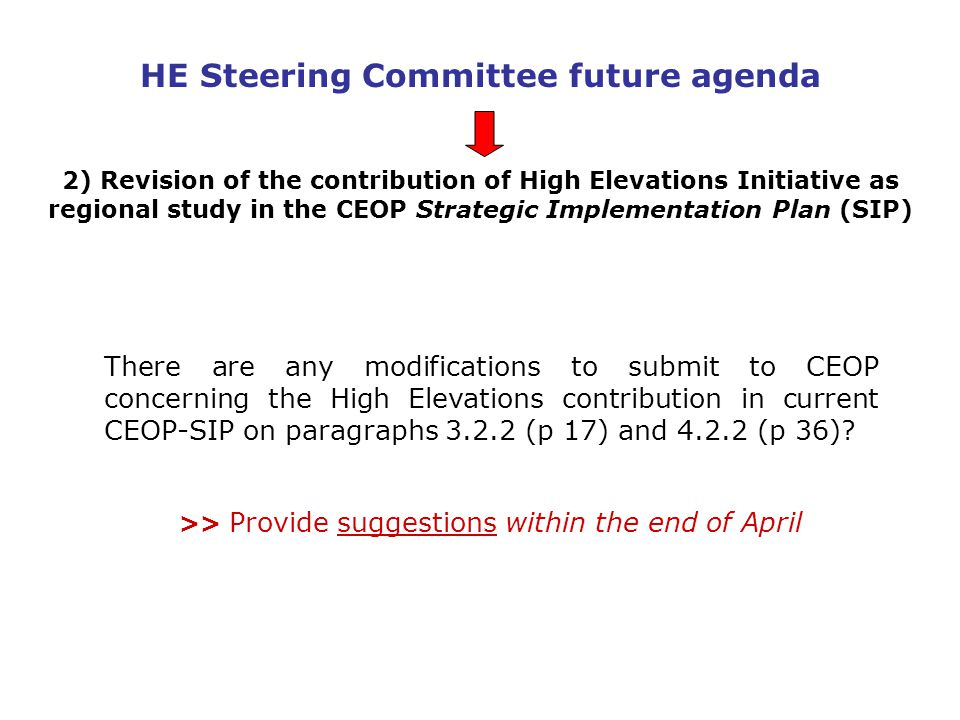 HE Steering Committee future agenda 2) Revision of the contribution of High Elevations Initiative as regional study in the CEOP Strategic Implementation Plan (SIP) There are any modifications to submit to CEOP concerning the High Elevations contribution in current CEOP-SIP on paragraphs 3.2.2 (p 17) and 4.2.2 (p 36).