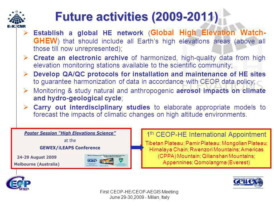 First CEOP-HE/CEOP-AEGIS Meeting June 29-30,2009 - Milan, Italy Future activities (2009-2011)  Establish a global HE network ( Global High Elevation Watch- GHEW ) that should include all Earth's high elevations areas (above all those till now unrepresented);  Create an electronic archive of harmonized, high-quality data from high elevation monitoring stations available to the scientific community;  Develop QA/QC protocols for installation and maintenance of HE sites to guarantee harmonization of data in accordance with CEOP data policy;  Monitoring & study natural and anthropogenic aerosol impacts on climate and hydro-geological cycle;  Carry out interdisciplinary studies to elaborate appropriate models to forecast the impacts of climatic changes on high altitude environments.