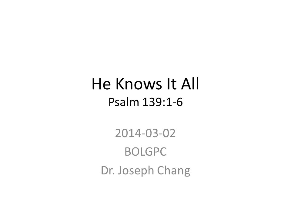 He Knows It All Psalm 139:1-6 2014-03-02 BOLGPC Dr. Joseph Chang