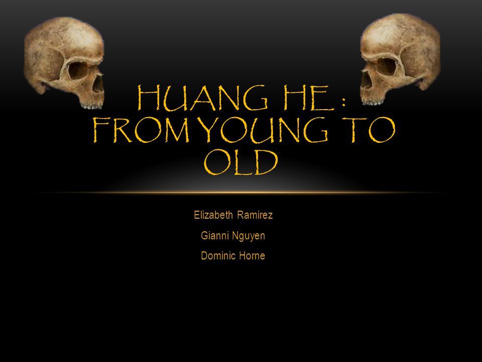 Elizabeth Ramirez Gianni Nguyen Dominic Horne HUANG HE : FROM YOUNG TO OLD