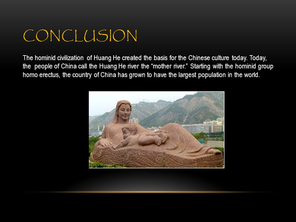 CONCLUSION The hominid civilization of Huang He created the basis for the Chinese culture today.